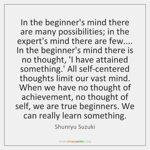 In the beginner's mind there are many possibilities; in the expert's mind ...