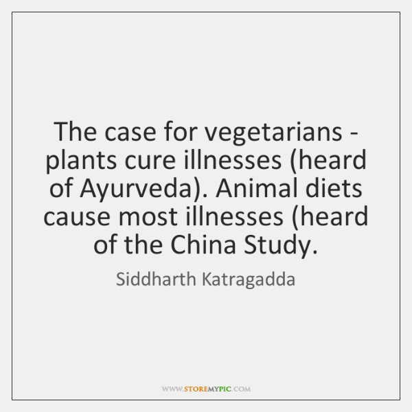 The case for vegetarians - plants cure illnesses (heard of Ayurveda). Animal ...