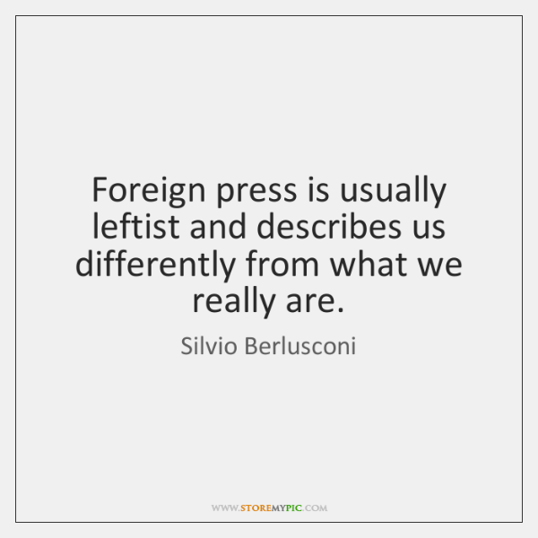 Foreign press is usually leftist and describes us differently from what we ...