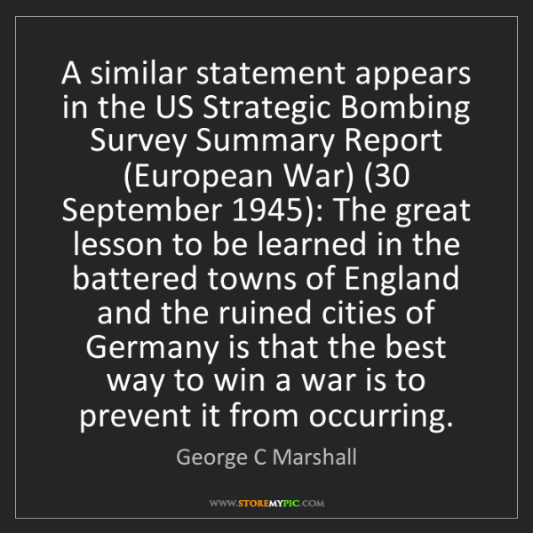 George C Marshall: A similar statement appears in the US Strategic Bombing...