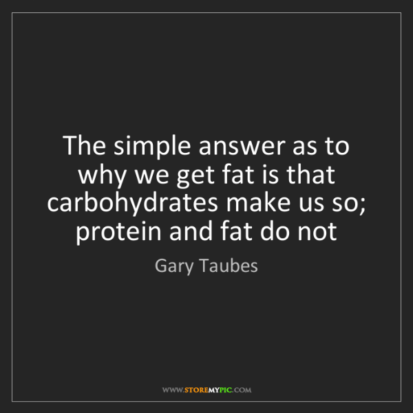 Gary Taubes: The simple answer as to why we get fat is that carbohydrates...