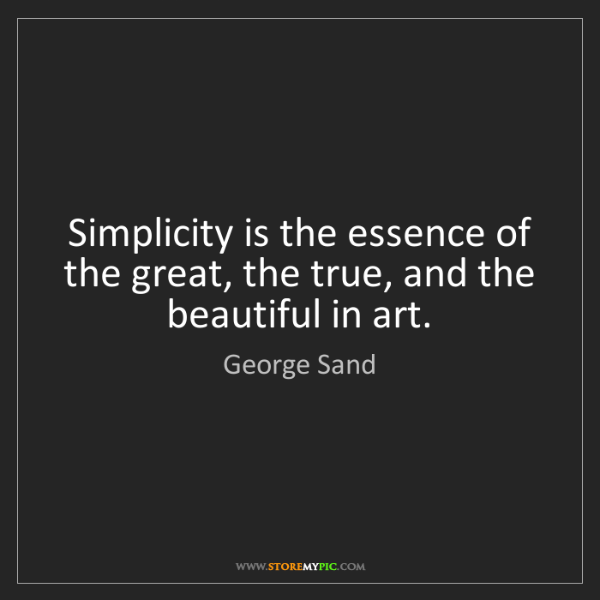 George Sand: Simplicity is the essence of the great, the true, and...