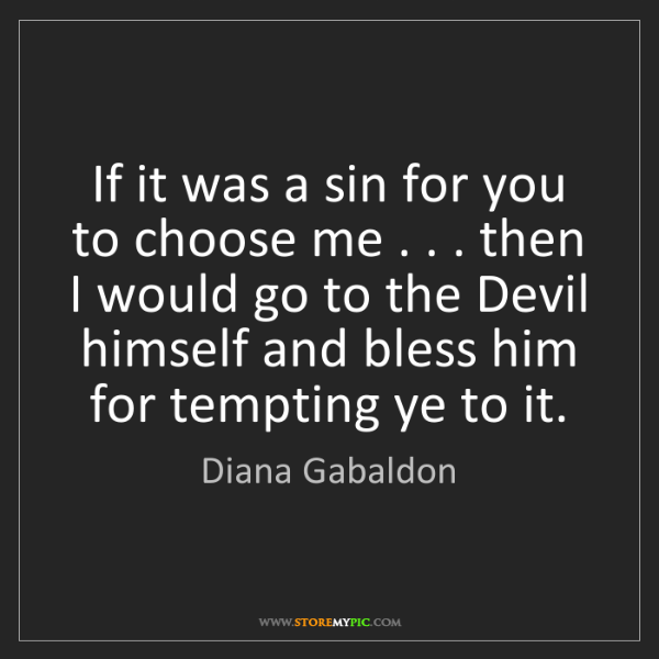 Diana Gabaldon: If it was a sin for you to choose me . . . then I would...