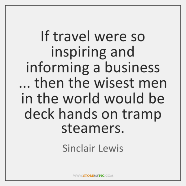 If travel were so inspiring and informing a business ... then the wisest ...