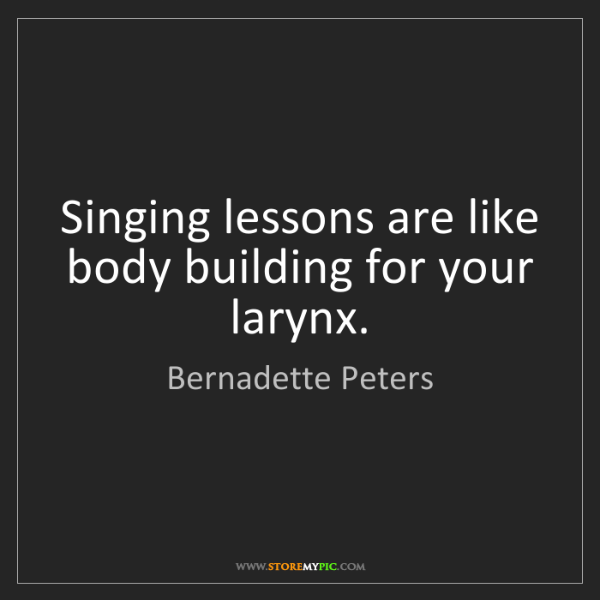 Bernadette Peters: Singing lessons are like body building for your larynx.