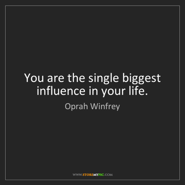 Oprah Winfrey: You are the single biggest influence in your life.