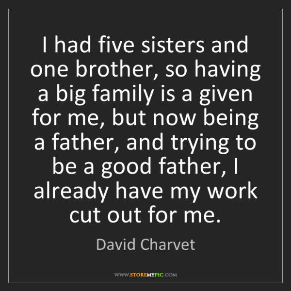 David Charvet: I had five sisters and one brother, so having a big family...