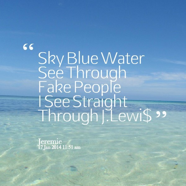 Sky blue water see through fake people i see straight through