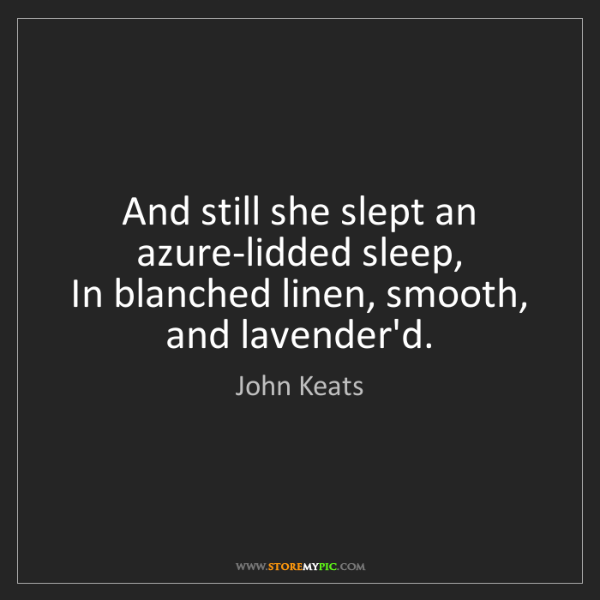 John Keats: And still she slept an azure-lidded sleep,   In blanched...