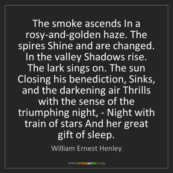 William Ernest Henley: The smoke ascends In a rosy-and-golden haze. The spires...