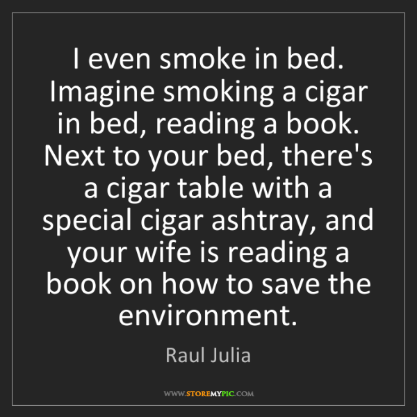 Raul Julia: I even smoke in bed. Imagine smoking a cigar in bed,...