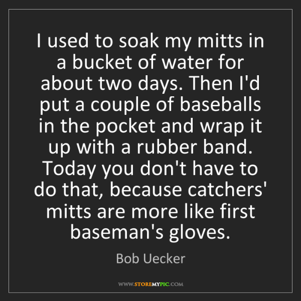 Bob Uecker: I used to soak my mitts in a bucket of water for about...