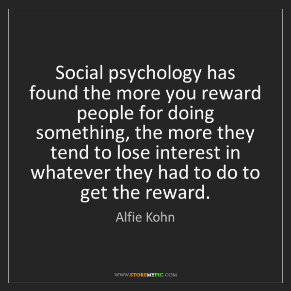 Alfie Kohn: Social psychology has found the more you reward people...