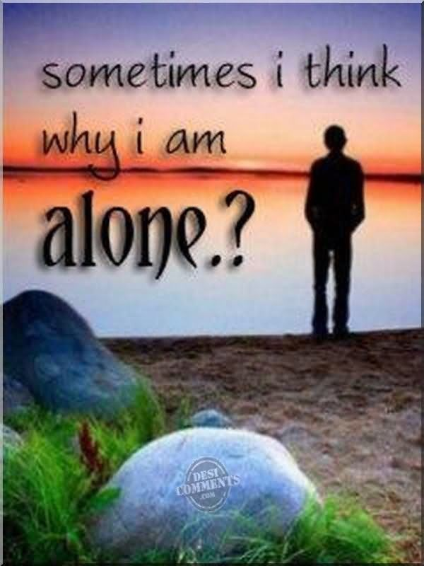 Sometimes i think why i am alone sad