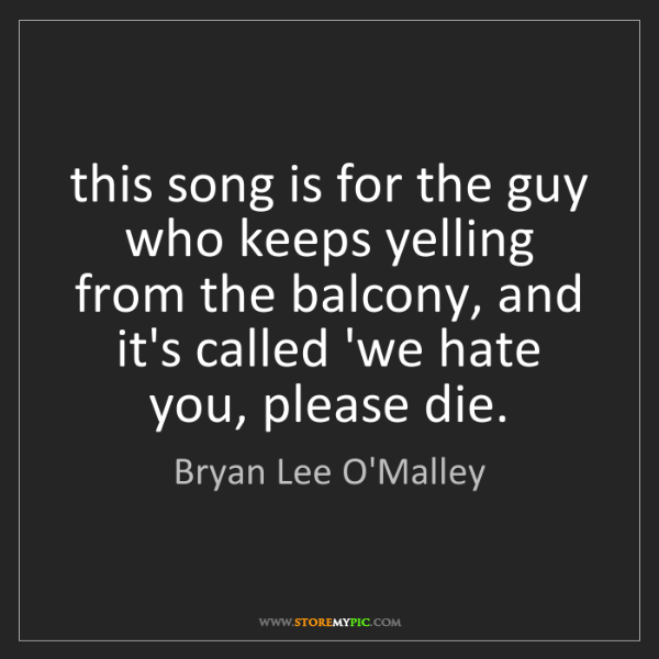 Bryan Lee O'Malley: this song is for the guy who keeps yelling from the balcony,...