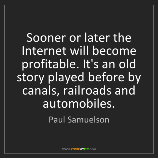 Paul Samuelson: Sooner or later the Internet will become profitable....