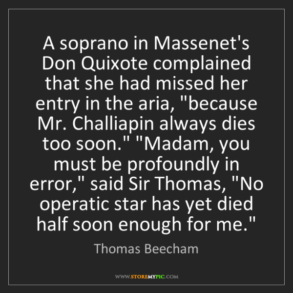 Thomas Beecham: A soprano in Massenet's Don Quixote complained that she...
