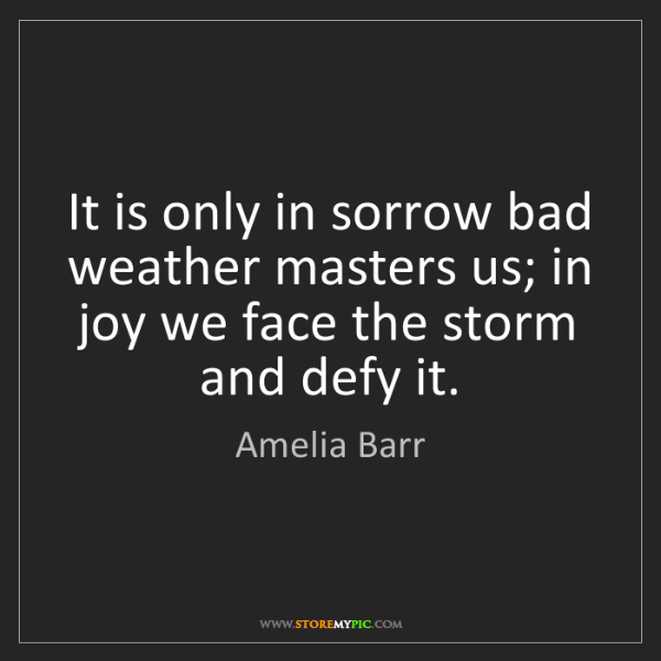 Amelia Barr: It is only in sorrow bad weather masters us; in joy we...