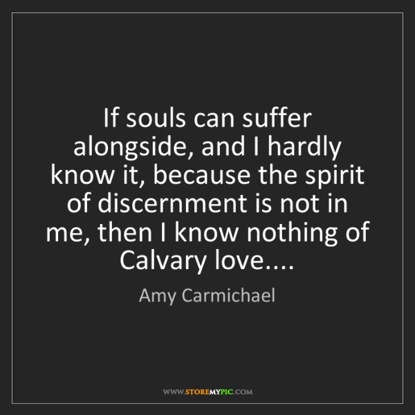 Amy Carmichael: If souls can suffer alongside, and I hardly know it,...
