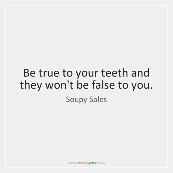 Be true to your teeth and they won't be false to you.