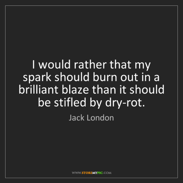 Jack London: I would rather that my spark should burn out in a brilliant...