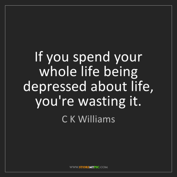 C K Williams: If you spend your whole life being depressed about life,...