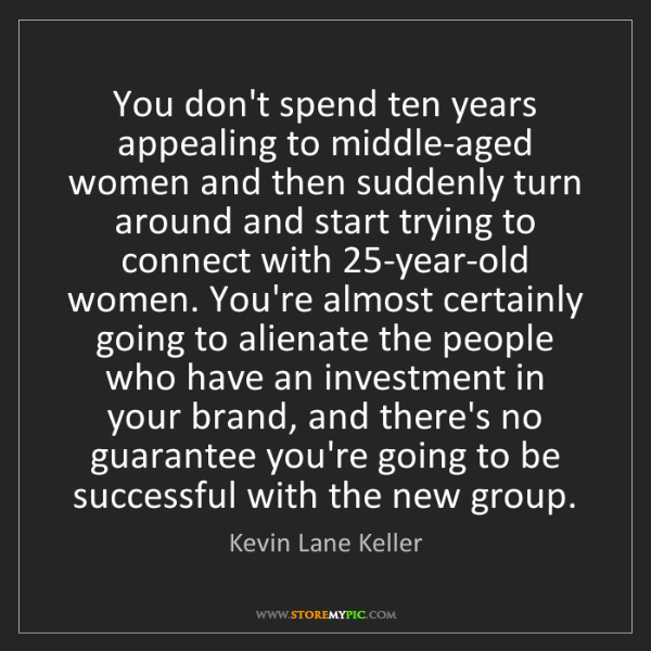 Kevin Lane Keller: You don't spend ten years appealing to middle-aged women...