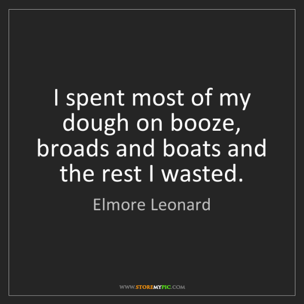 Elmore Leonard: I spent most of my dough on booze, broads and boats and...