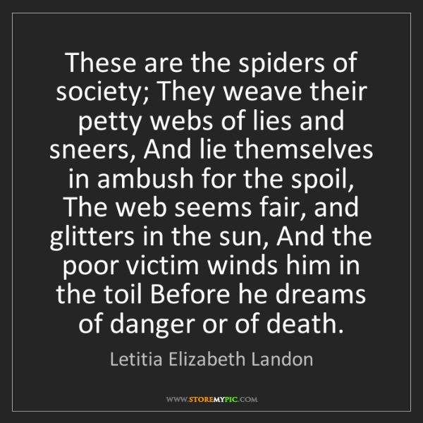 Letitia Elizabeth Landon: These are the spiders of society; They weave their petty...