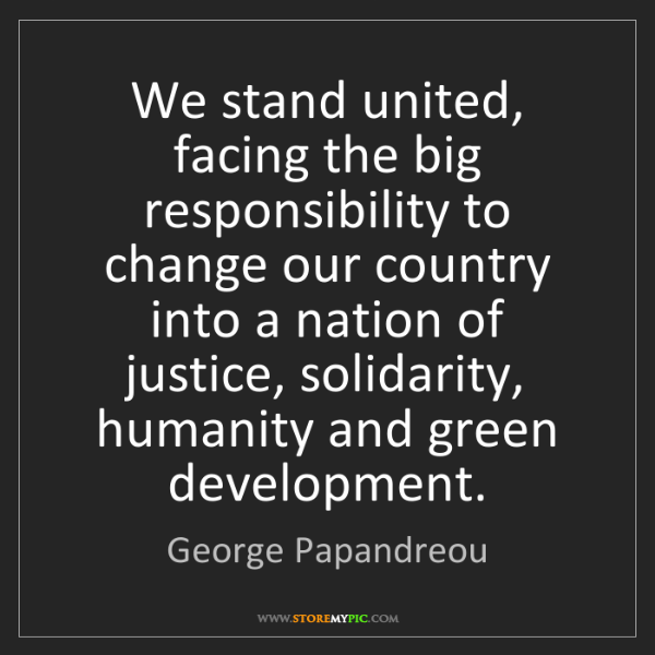 George Papandreou: We stand united, facing the big responsibility to change...