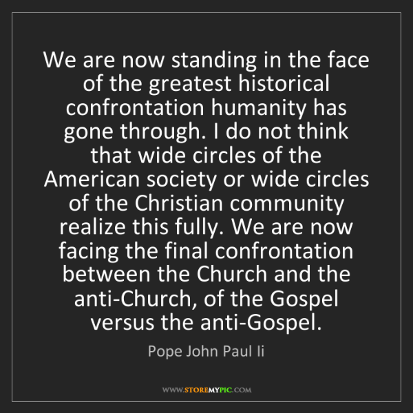 Pope John Paul Ii: We are now standing in the face of the greatest historical...