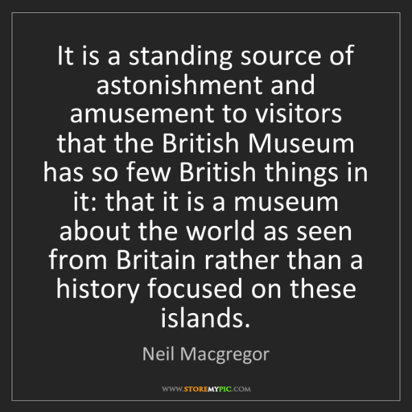Neil Macgregor: It is a standing source of astonishment and amusement...