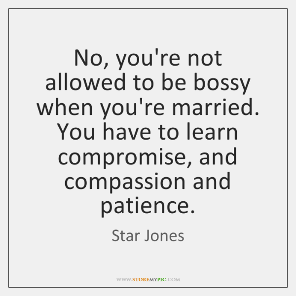 No, you're not allowed to be bossy when you're married. You have ...