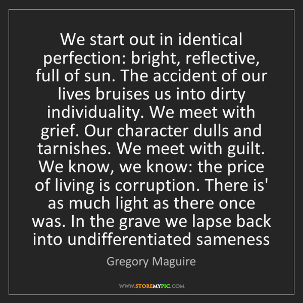 Gregory Maguire: We start out in identical perfection: bright, reflective,...