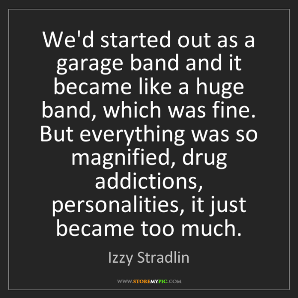 Izzy Stradlin: We'd started out as a garage band and it became like...