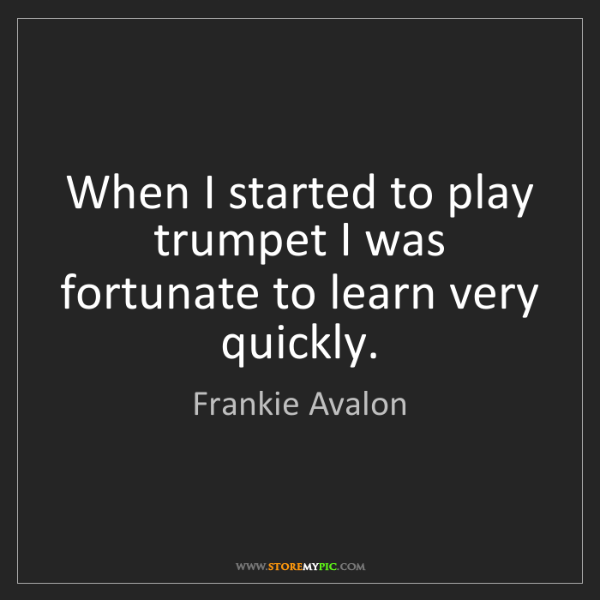 Frankie Avalon: When I started to play trumpet I was fortunate to learn...