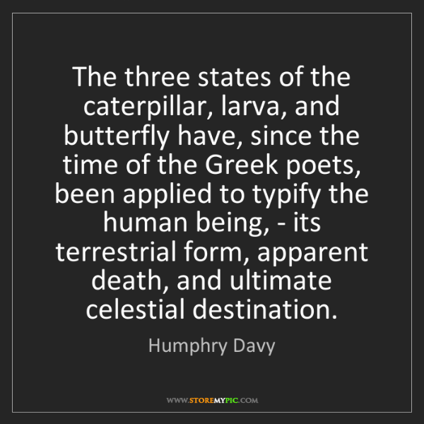 Humphry Davy: The three states of the caterpillar, larva, and butterfly...
