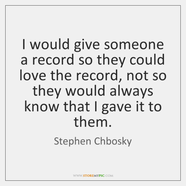I would give someone a record so they could love the record, ...