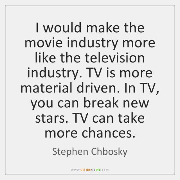I would make the movie industry more like the television industry. TV ...
