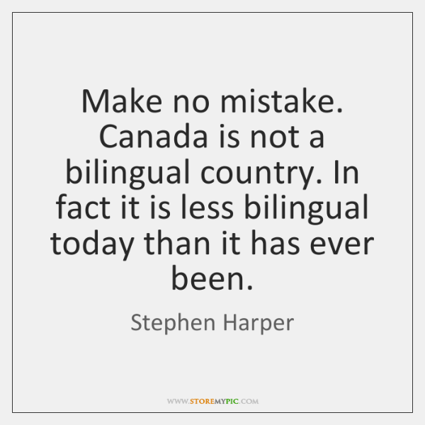 Make no mistake. Canada is not a bilingual country. In fact it ...