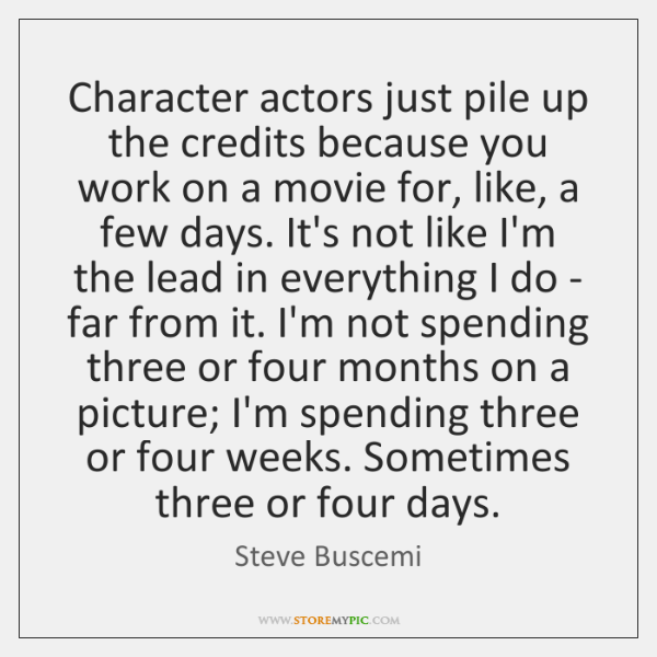 Character actors just pile up the credits because you work on a ...