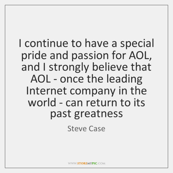 I continue to have a special pride and passion for AOL, and ...