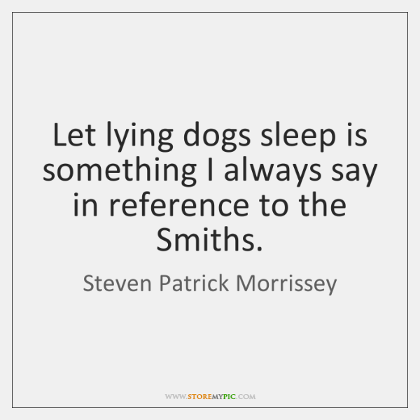 Let lying dogs sleep is something I always say in reference to ...