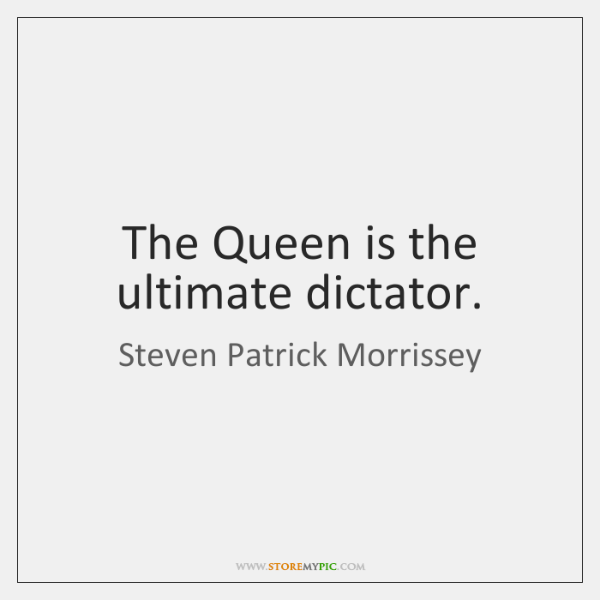 The Queen is the ultimate dictator.
