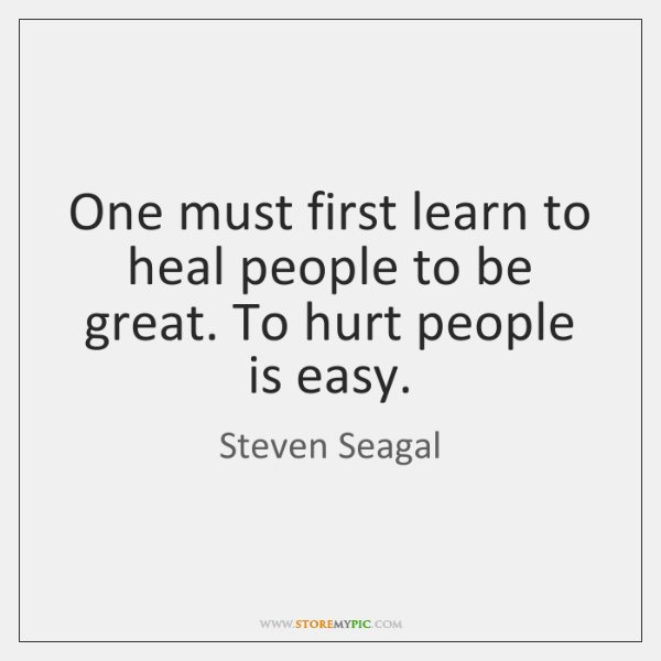 One must first learn to heal people to be great. To hurt ...