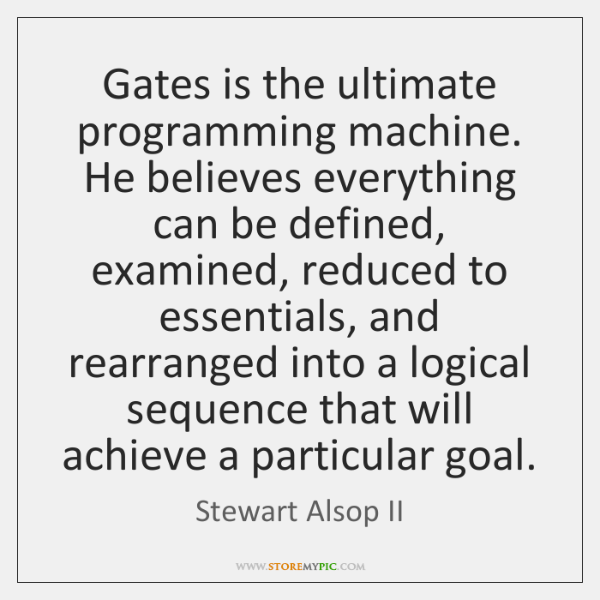 Gates is the ultimate programming machine. He believes everything can be defined, ...