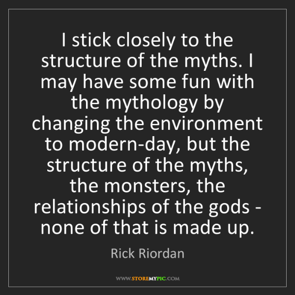 Rick Riordan: I stick closely to the structure of the myths. I may...