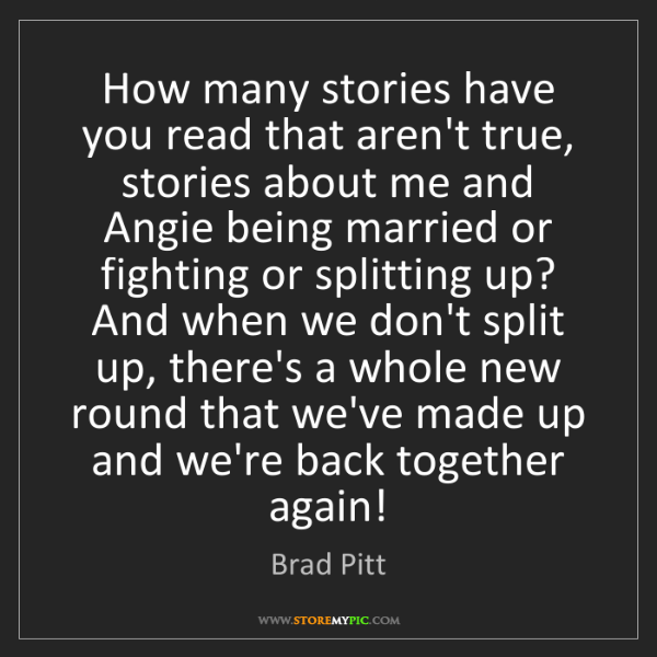 Brad Pitt: How many stories have you read that aren't true, stories...