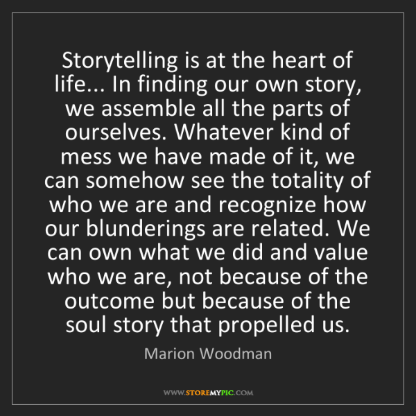 Marion Woodman: Storytelling is at the heart of life... In finding our...