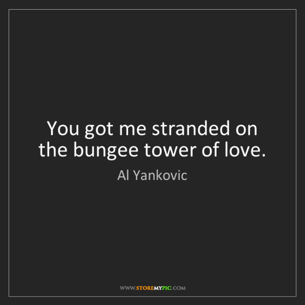 Al Yankovic: You got me stranded on the bungee tower of love.